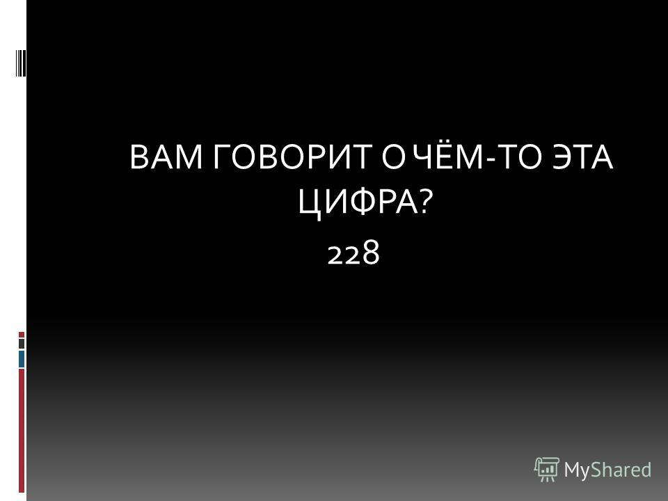 ВАМ ГОВОРИТ О ЧЁМ-ТО ЭТА ЦИФРА? 228