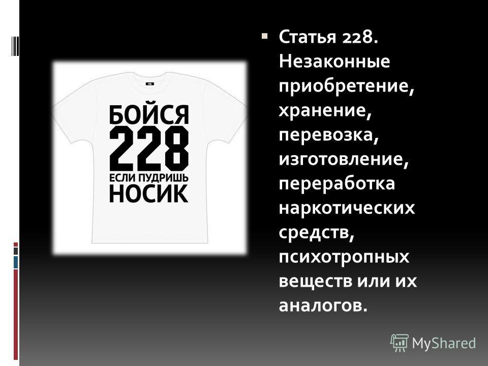 Статья 228. Незаконные приобретение, хранение, перевозка, изготовление, переработка наркотических средств, психотропных веществ или их аналогов.