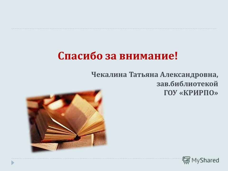 Спасибо за внимание ! Чекалина Татьяна Александровна, зав.библиотекой ГОУ «КРИРПО»
