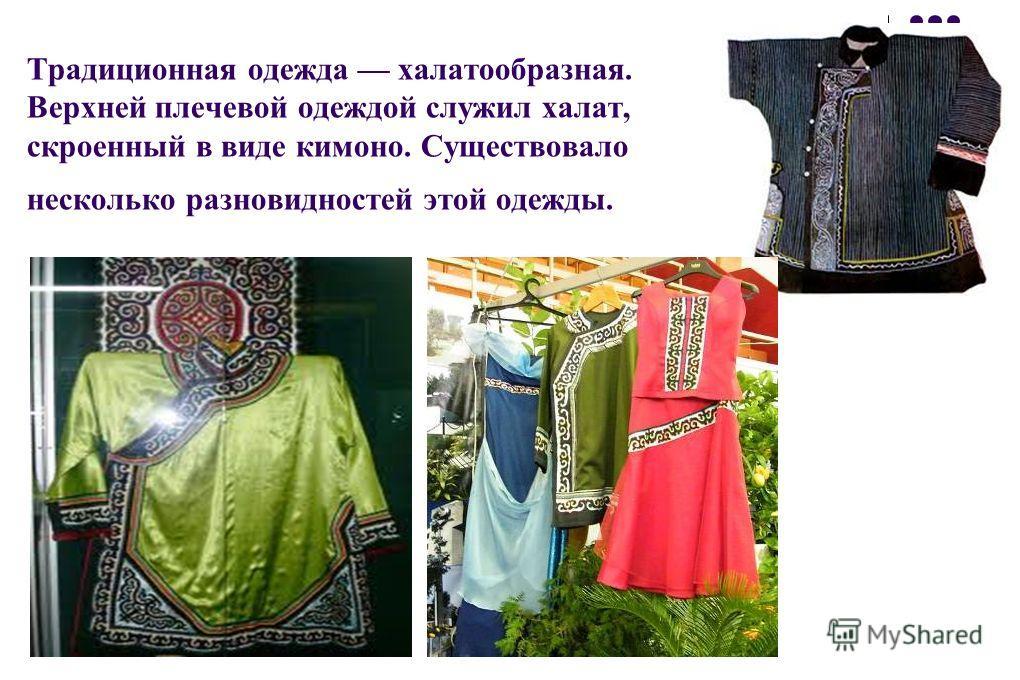 Традиционная одежда халатообразная. Верхней плечевой одеждой служил халат, скроенный в виде кимоно. Существовало несколько разновидностей этой одежды.