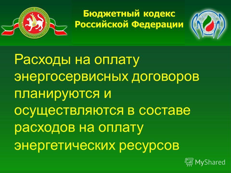 Бюджетный кодекс Российской Федерации Расходы на оплату энергосервисных договоров планируются и осуществляются в составе расходов на оплату энергетических ресурсов