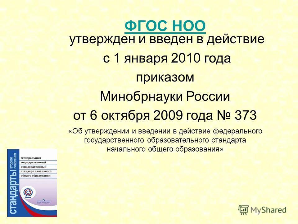 утвержден и введен в действие с 1 января 2010 года приказом Минобрнауки России от 6 октября 2009 года 373 «Об утверждении и введении в действие федерального государственного образовательного стандарта начального общего образования» ФГОС НОО
