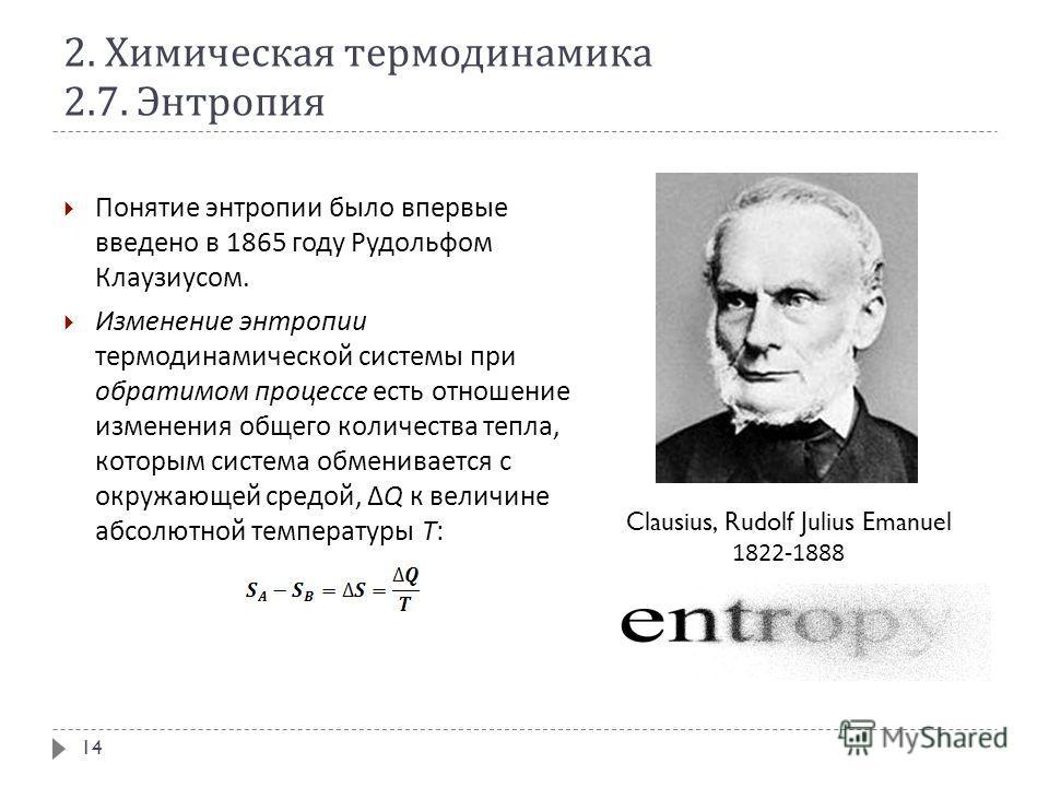 2. Химическая термодинамика 2.7. Энтропия Понятие энтропии было впервые введено в 1865 году Рудольфом Клаузиусом. Изменение энтропии термодинамической системы при обратимом процессе есть отношение изменения общего количества тепла, которым система об