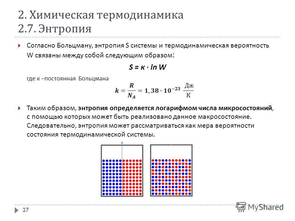 2. Химическая термодинамика 2.7. Энтропия Согласно Больцману, энтропия S системы и термодинамическая вероятность W связаны между собой следующим образом : S = к · ln W где к – постоянная Больцмана Таким образом, энтропия определяется логарифмом числа