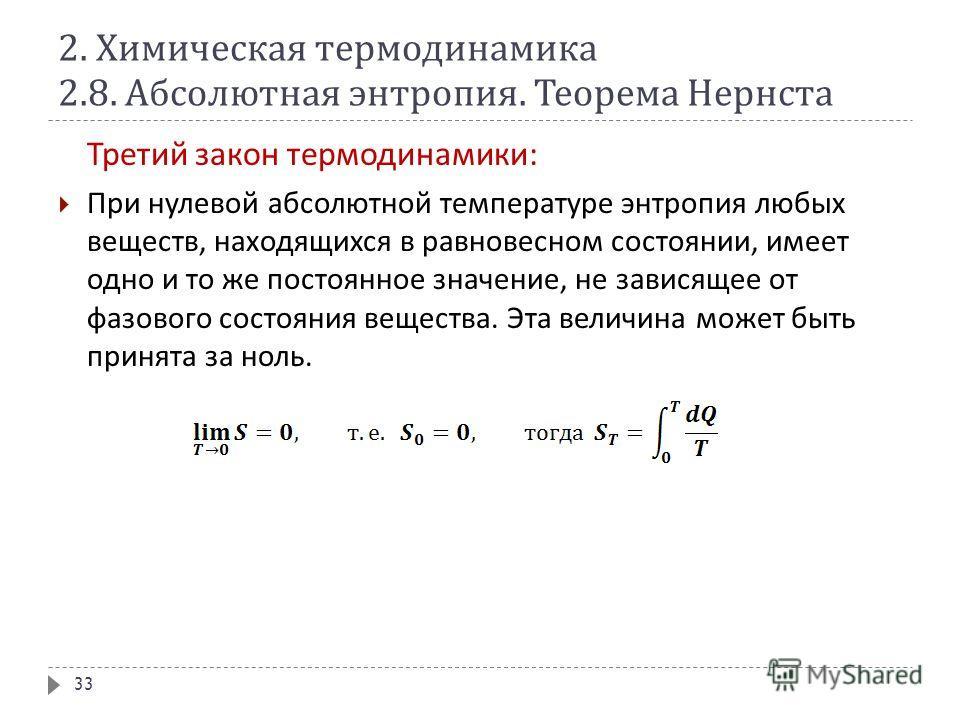 2. Химическая термодинамика 2.8. Абсолютная энтропия. Теорема Нернста Третий закон термодинамики : При нулевой абсолютной температуре энтропия любых веществ, находящихся в равновесном состоянии, имеет одно и то же постоянное значение, не зависящее от