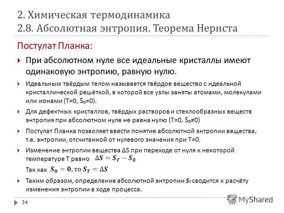 2. Химическая термодинамика 2.8. Абсолютная энтропия. Теорема Нернста Постулат Планка : При абсолютном нуле все идеальные кристаллы имеют одинаковую энтропию, равную нулю. Идеальным твёрдым телом называется твёрдое вещество с идеальной кристаллическо