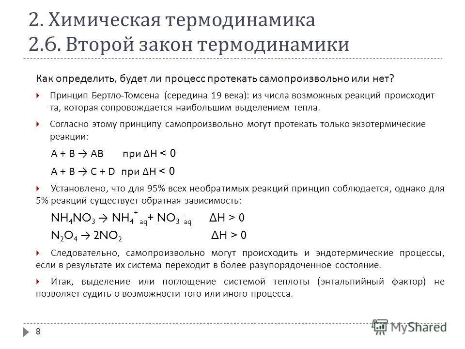 2. Химическая термодинамика 2.6. Второй закон термодинамики Как определить, будет ли процесс протекать самопроизвольно или нет ? Принцип Бертло - Томсена ( середина 19 века ): из числа возможных реакций происходит та, которая сопровождается наибольши