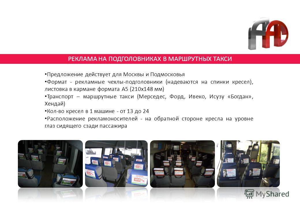 РЕКЛАМА НА ПОДГОЛОВНИКАХ В МАРШРУТНЫХ ТАКСИ Предложение действует для Москвы и Подмосковья Формат - рекламные чехлы-подголовники (надеваются на спинки кресел), листовка в кармане формата А5 (210х148 мм) Транспорт – маршрутные такси (Мерседес, Форд, И
