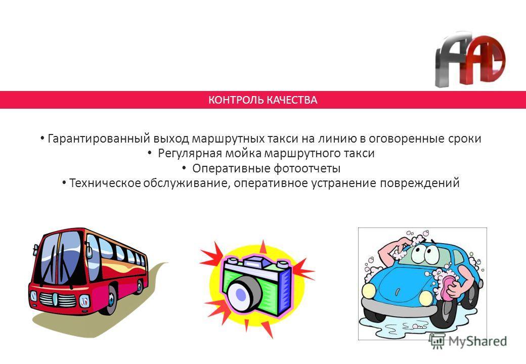 КОНТРОЛЬ КАЧЕСТВА Гарантированный выход маршрутных такси на линию в оговоренные сроки Регулярная мойка маршрутного такси Оперативные фотоотчеты Техническое обслуживание, оперативное устранение повреждений
