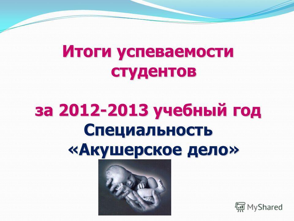 Итоги успеваемости студентов за 2012-2013 учебный год Специальность «Акушерское дело»