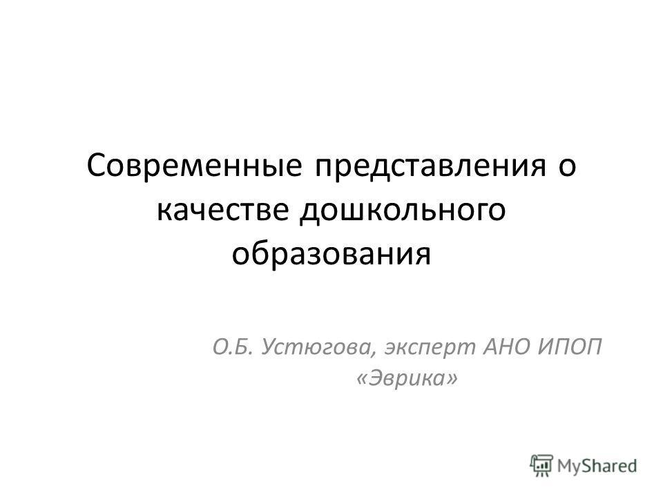 Современные представления о качестве дошкольного образования О.Б. Устюгова, эксперт АНО ИПОП «Эврика»