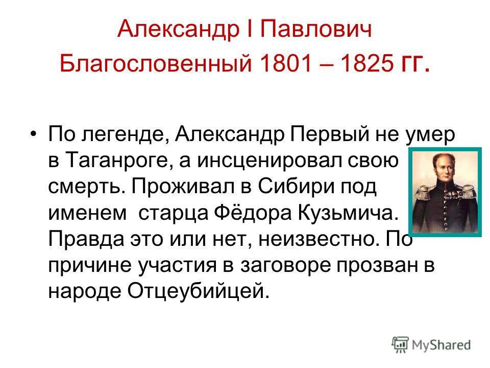 Александр I Павлович Благословенный 1801 – 1825 гг. По легенде, Александр Первый не умер в Таганроге, а инсценировал свою смерть. Проживал в Сибири под именем старца Фёдора Кузьмича. Правда это или нет, неизвестно. По причине участия в заговоре прозв