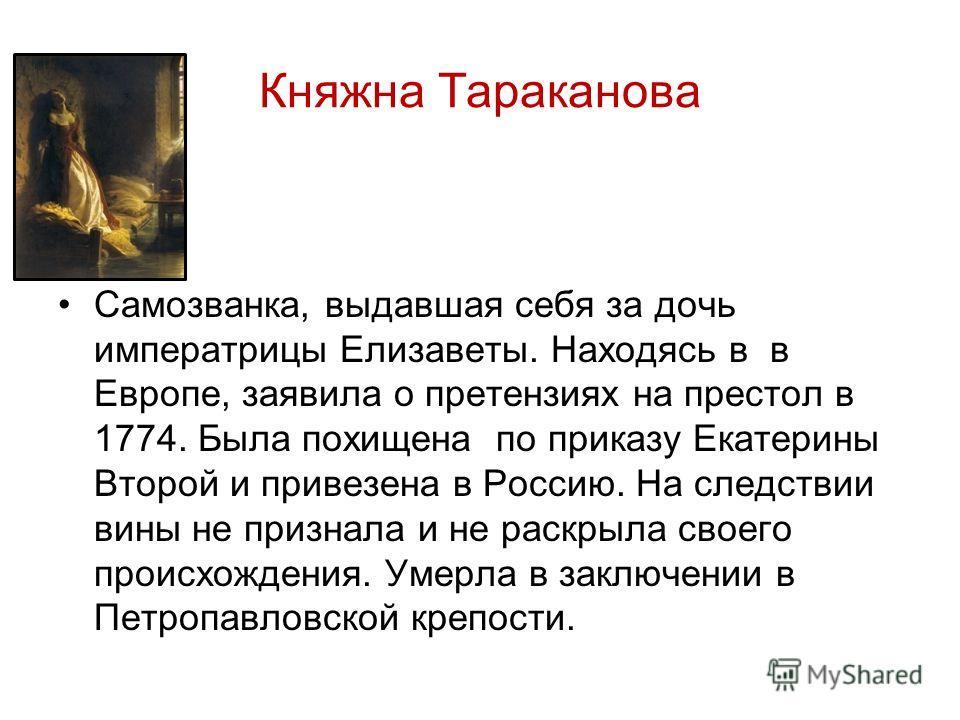 Княжна Тараканова Самозванка, выдавшая себя за дочь императрицы Елизаветы. Находясь в в Европе, заявила о претензиях на престол в 1774. Была похищена по приказу Екатерины Второй и привезена в Россию. На следствии вины не признала и не раскрыла своего