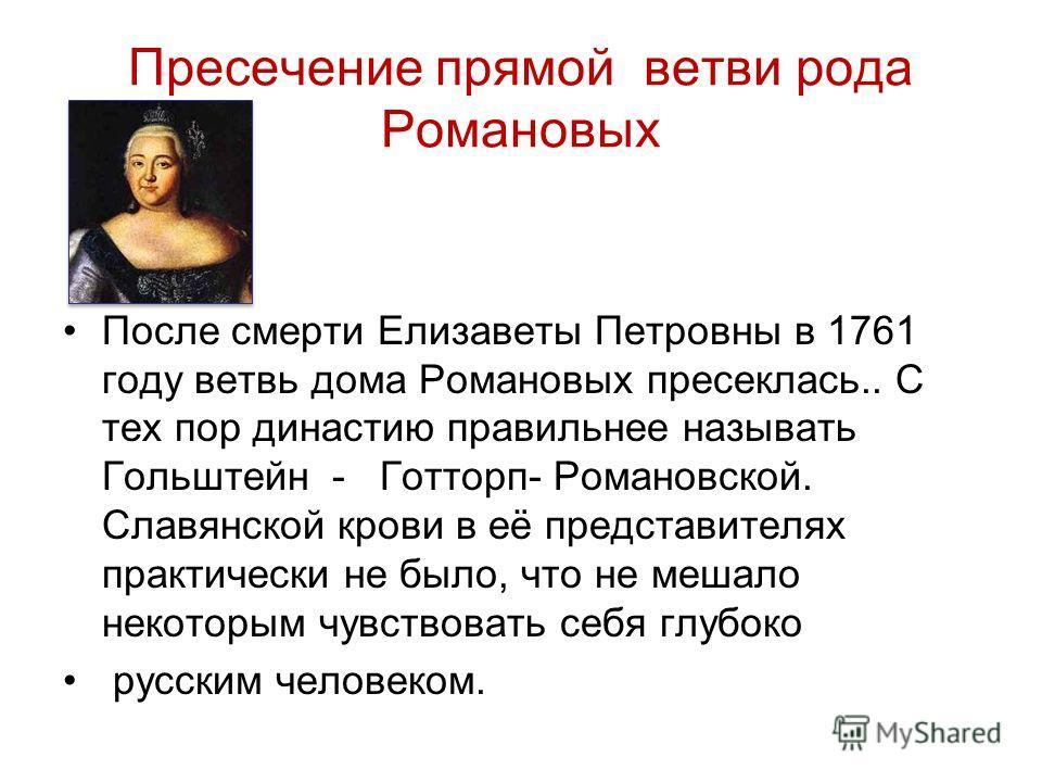 Пресечение прямой ветви рода Романовых После смерти Елизаветы Петровны в 1761 году ветвь дома Романовых пресеклась.. С тех пор династию правильнее называть Гольштейн - Готторп- Романовской. Славянской крови в её представителях практически не было, чт