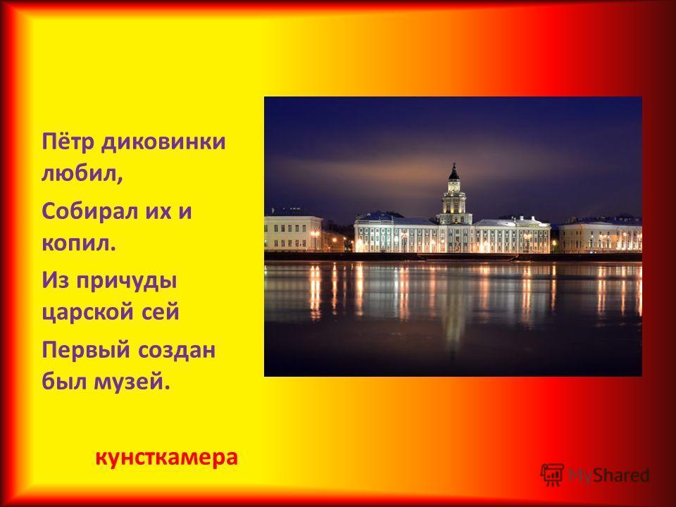 Пётр диковинки любил, Собирал их и копил. Из причуды царской сей Первый создан был музей. кунсткамера