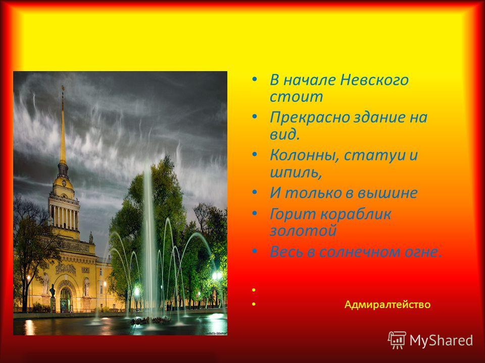В начале Невского стоит Прекрасно здание на вид. Колонны, статуи и шпиль, И только в вышине Горит кораблик золотой Весь в солнечном огне. Адмиралтейство