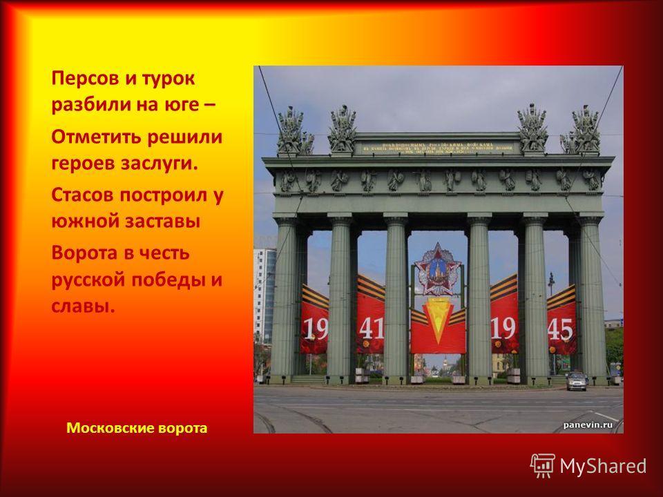 Персов и турок разбили на юге – Отметить решили героев заслуги. Стасов построил у южной заставы Ворота в честь русской победы и славы. Московские ворота