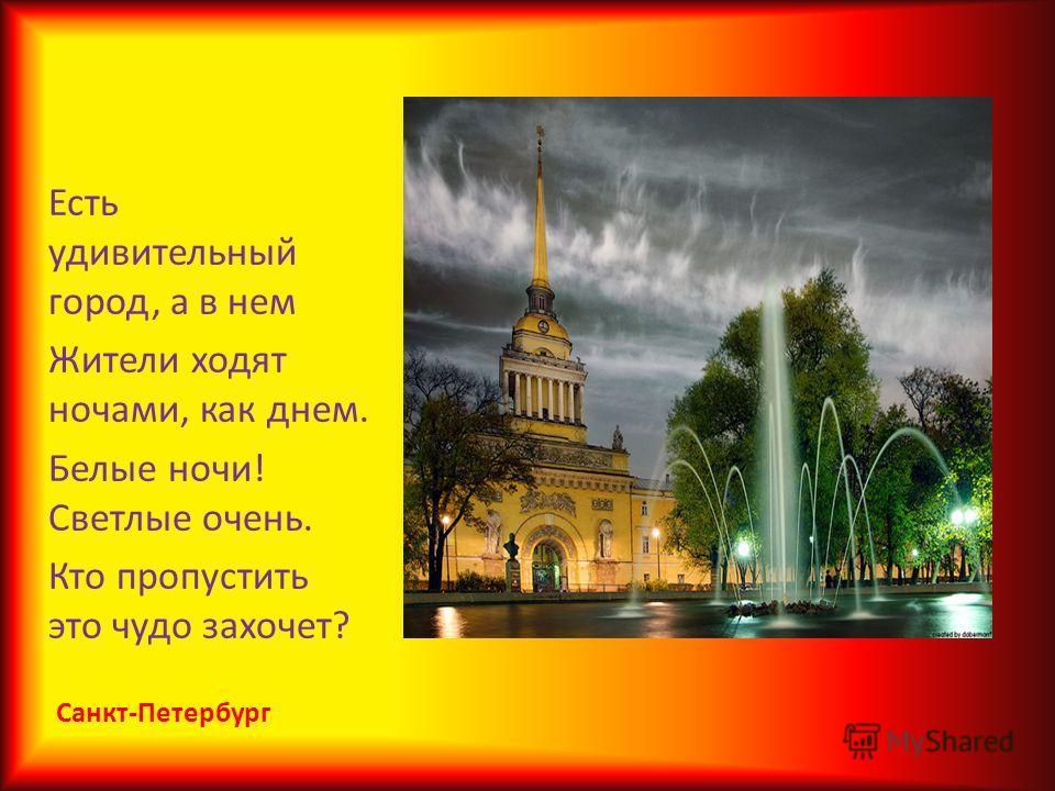Есть удивительный город, а в нем Жители ходят ночами, как днем. Белые ночи! Светлые очень. Кто пропустить это чудо захочет?