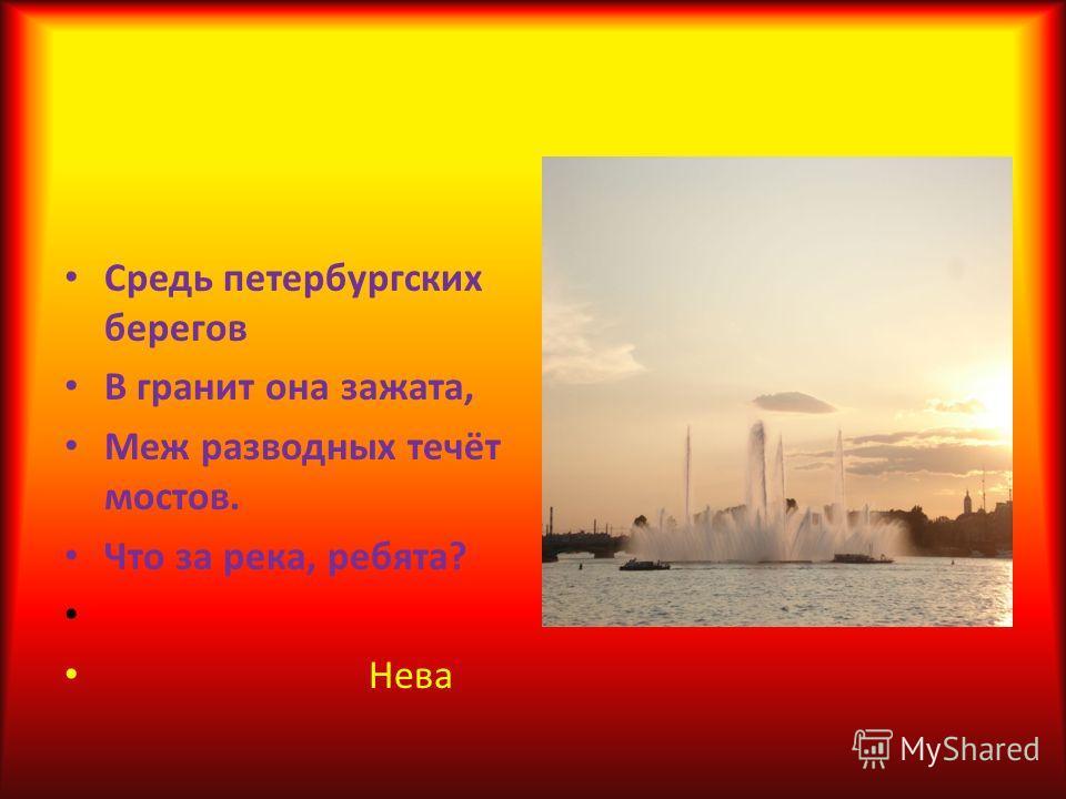 Средь петербургских берегов В гранит она зажата, Меж разводных течёт мостов. Что за река, ребята? Нева