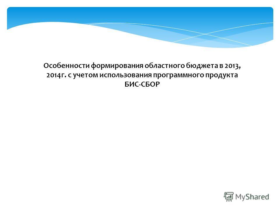 Особенности формирования областного бюджета в 2013, 2014г. с учетом использования программного продукта БИС-СБОР