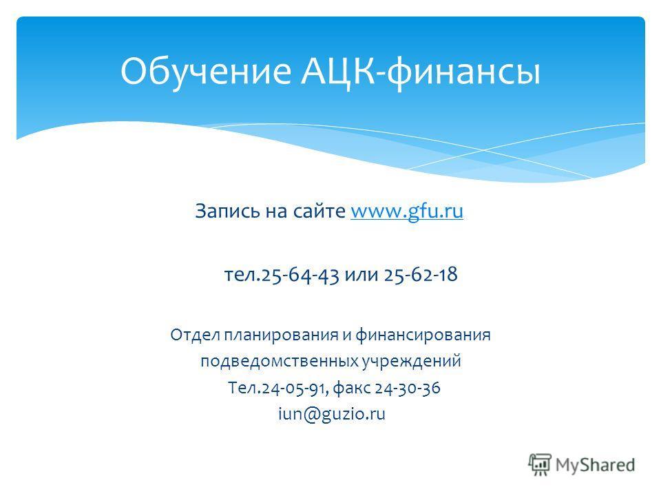 Запись на сайте www.gfu.ruwww.gfu.ru тел.25-64-43 или 25-62-18 Отдел планирования и финансирования подведомственных учреждений Тел.24-05-91, факс 24-30-36 iun@guzio.ru Обучение АЦК-финансы