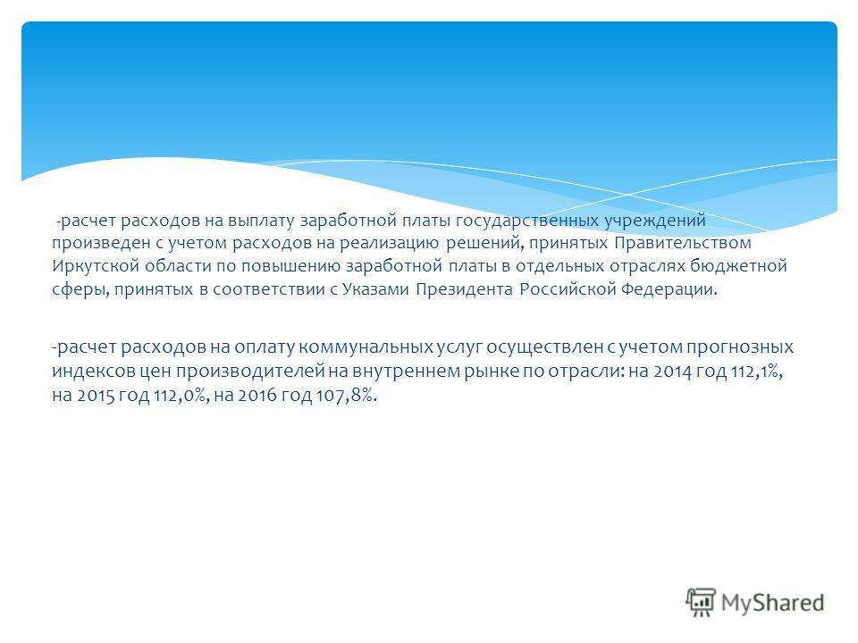 -расчет расходов на выплату заработной платы государственных учреждений произведен с учетом расходов на реализацию решений, принятых Правительством Иркутской области по повышению заработной платы в отдельных отраслях бюджетной сферы, принятых в соотв