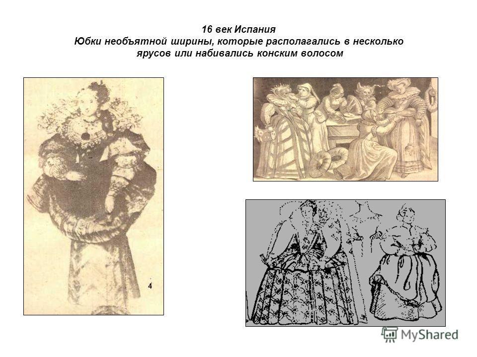 16 век Испания Юбки необъятной ширины, которые располагались в несколько ярусов или набивались конским волосом