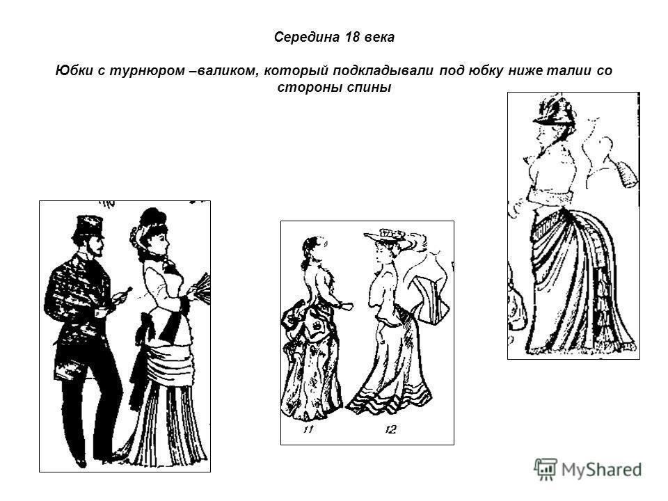 Середина 18 века Юбки с турнюром –валиком, который подкладывали под юбку ниже талии со стороны спины