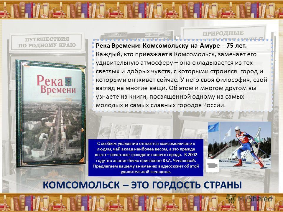 Река Времени: Комсомольску-на-Амуре – 75 лет. Каждый, кто приезжает в Комсомольск, замечает его удивительную атмосферу – она складывается из тех светлых и добрых чувств, с которыми строился город и которыми он живет сейчас. У него своя философия, сво