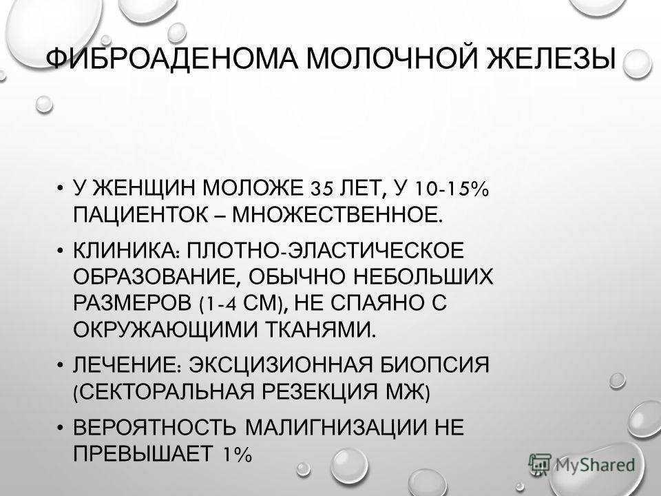 ФИБРОАДЕНОМА МОЛОЧНОЙ ЖЕЛЕЗЫ У ЖЕНЩИН МОЛОЖЕ 35 ЛЕТ, У 10-15% ПАЦИЕНТОК – МНОЖЕСТВЕННОЕ. КЛИНИКА : ПЛОТНО - ЭЛАСТИЧЕСКОЕ ОБРАЗОВАНИЕ, ОБЫЧНО НЕБОЛЬШИХ РАЗМЕРОВ (1-4 СМ ), НЕ СПАЯНО С ОКРУЖАЮЩИМИ ТКАНЯМИ. ЛЕЧЕНИЕ : ЭКСЦИЗИОННАЯ БИОПСИЯ ( СЕКТОРАЛЬНАЯ