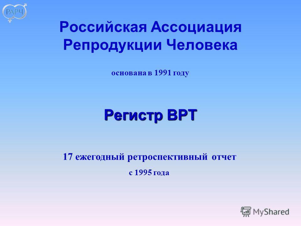 основана в 1991 году 17 ежегодный ретроспективный отчет с 1995 года Российская Ассоциация Репродукции Человека Регистр ВРТ