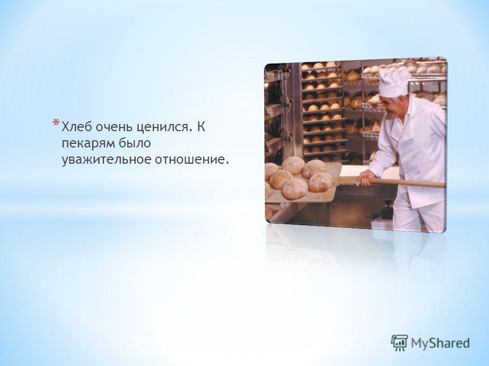 * Хлеб очень ценился. К пекарям было уважительное отношение.