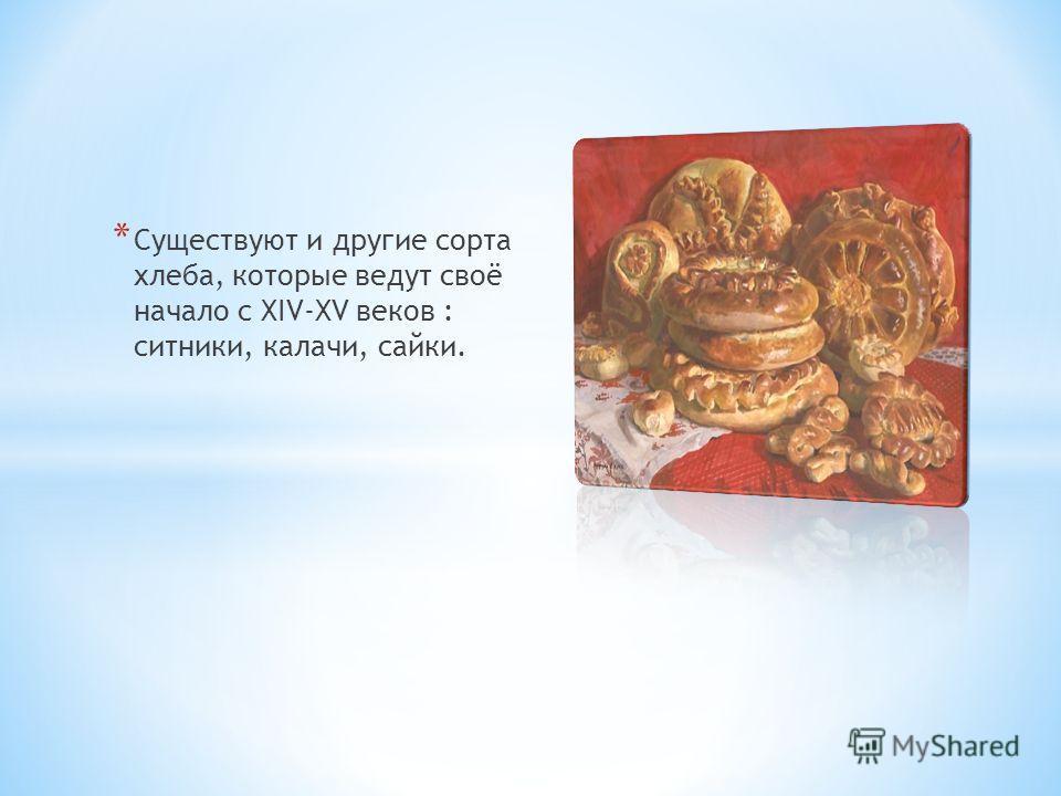 * Существуют и другие сорта хлеба, которые ведут своё начало с XIV-XV веков : ситники, калачи, сайки.