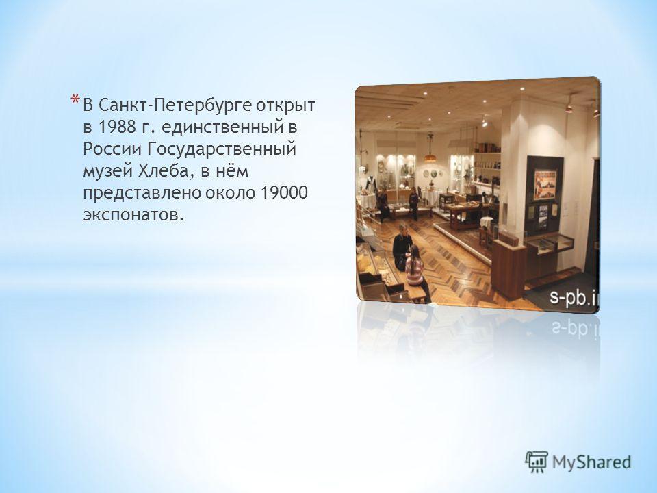 * В Санкт-Петербурге открыт в 1988 г. единственный в России Государственный музей Хлеба, в нём представлено около 19000 экспонатов.