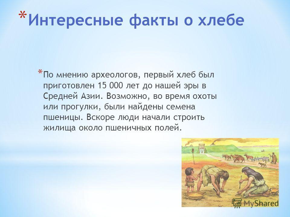 * Интересные факты о хлебе * По мнению археологов, первый хлеб был приготовлен 15 000 лет до нашей эры в Средней Азии. Возможно, во время охоты или прогулки, были найдены семена пшеницы. Вскоре люди начали строить жилища около пшеничных полей.