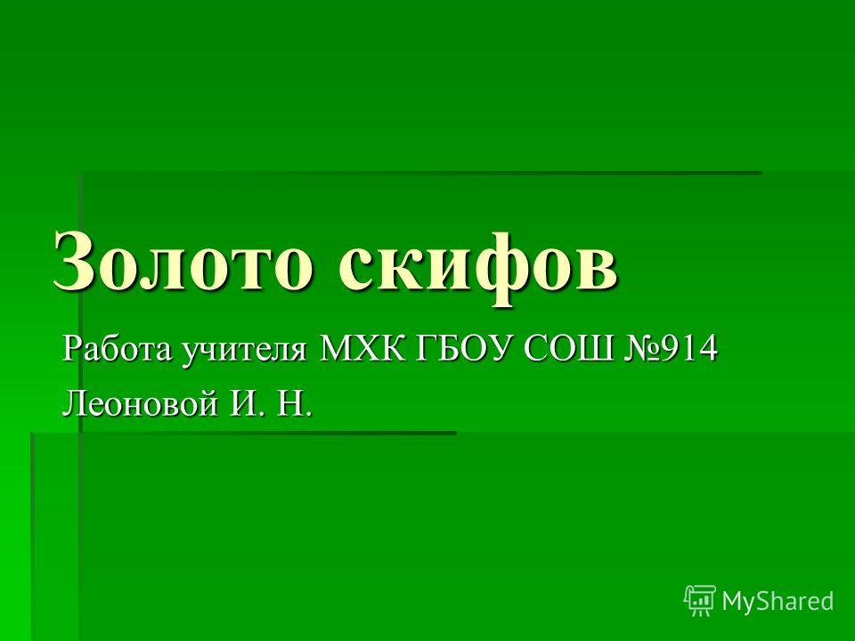 Золото скифов Работа учителя МХК ГБОУ СОШ 914 Леоновой И. Н.
