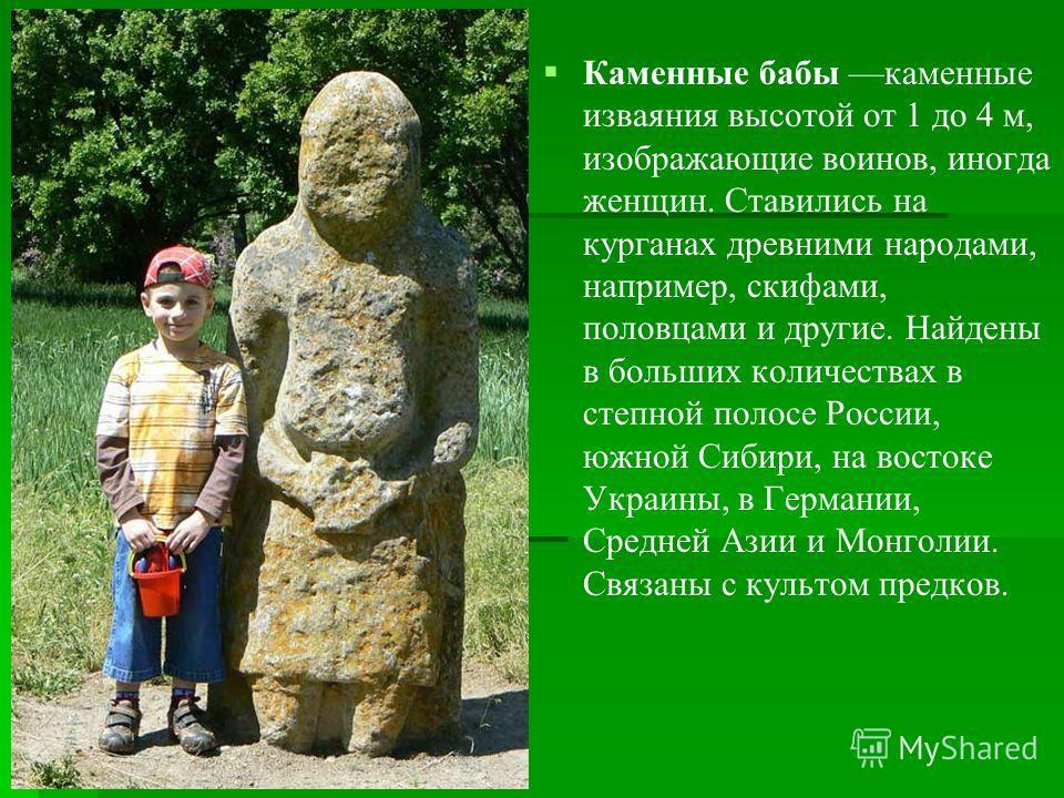 Каменные бабы каменные изваяния высотой от 1 до 4 м, изображающие воинов, иногда женщин. Ставились на курганах древними народами, например, скифами, половцами и другие. Найдены в больших количествах в степной полосе России, южной Сибири, на востоке У