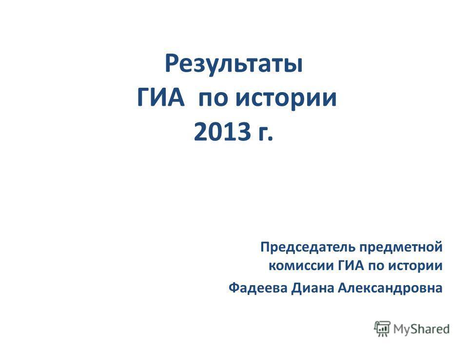 Результаты ГИА по истории 2013 г. Председатель предметной комиссии ГИА по истории Фадеева Диана Александровна