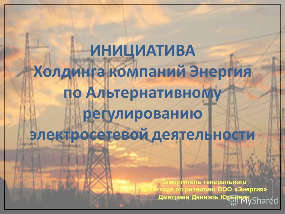 ИНИЦИАТИВА Холдинга компаний Энергия по Альтернативному регулированию электросетевой деятельности Заместитель генерального директора по развитию ООО «Энергия» Дмитриев Даниэль Юрьевич