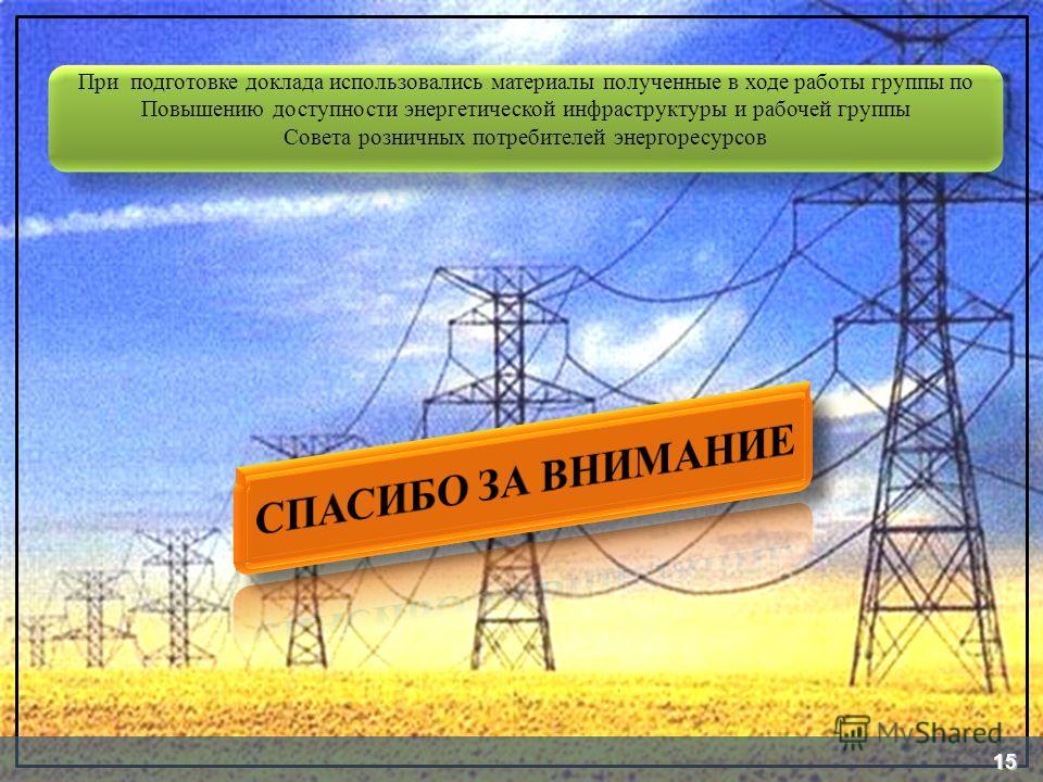 При подготовке доклада использовались материалы полученные в ходе работы группы по Повышению доступности энергетической инфраструктуры и рабочей группы Совета розничных потребителей энергоресурсов 15