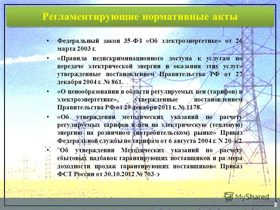 Регламентирующие нормативные акты Федеральный закон 35-ФЗ «Об электроэнергетике» от 26 марта 2003 г. «Правила недискриминационного доступа к услугам по передаче электрической энергии и оказания этих услуг» утвержденные постановлением Правительства РФ