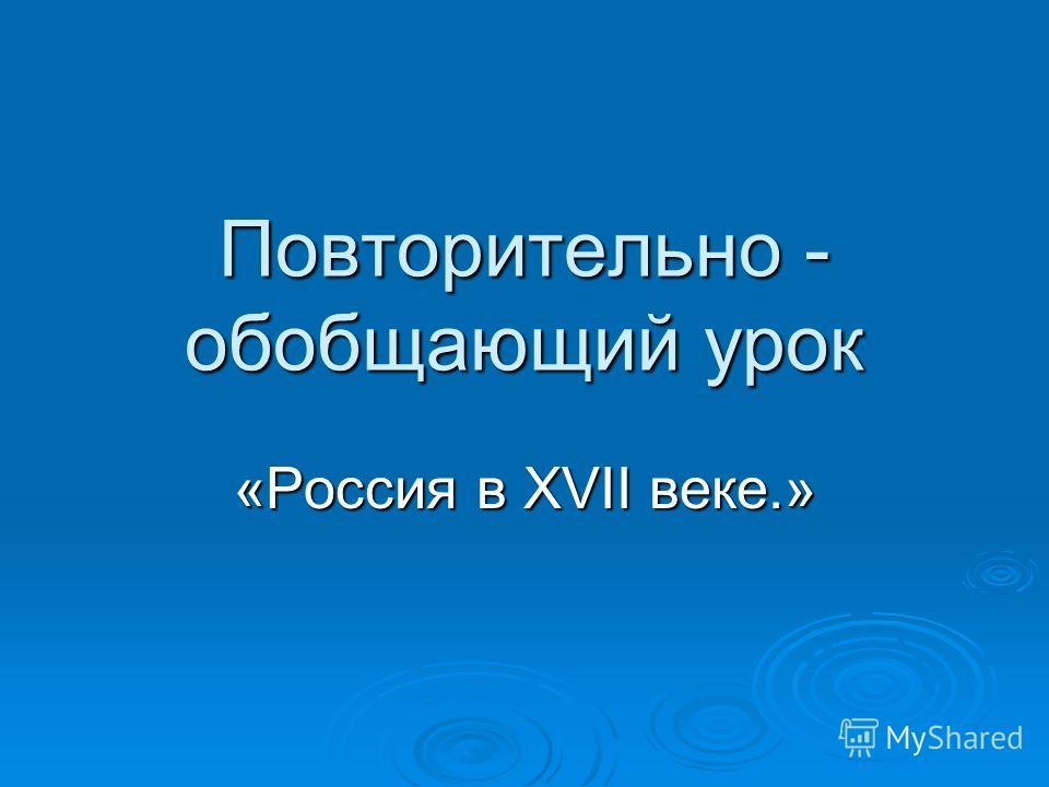 Повторительно - обобщающий урок «Россия в XVII веке.»