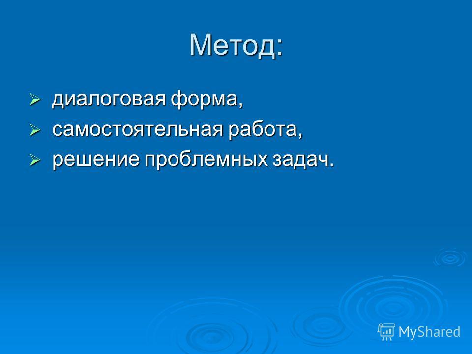 Метод: диалоговая форма, диалоговая форма, самостоятельная работа, самостоятельная работа, решение проблемных задач. решение проблемных задач.