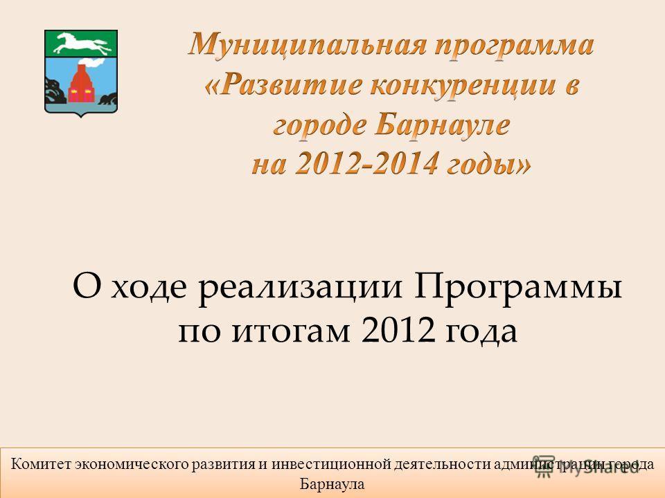 Комитет экономического развития и инвестиционной деятельности администрации города Барнаула О ходе реализации Программы по итогам 2012 года