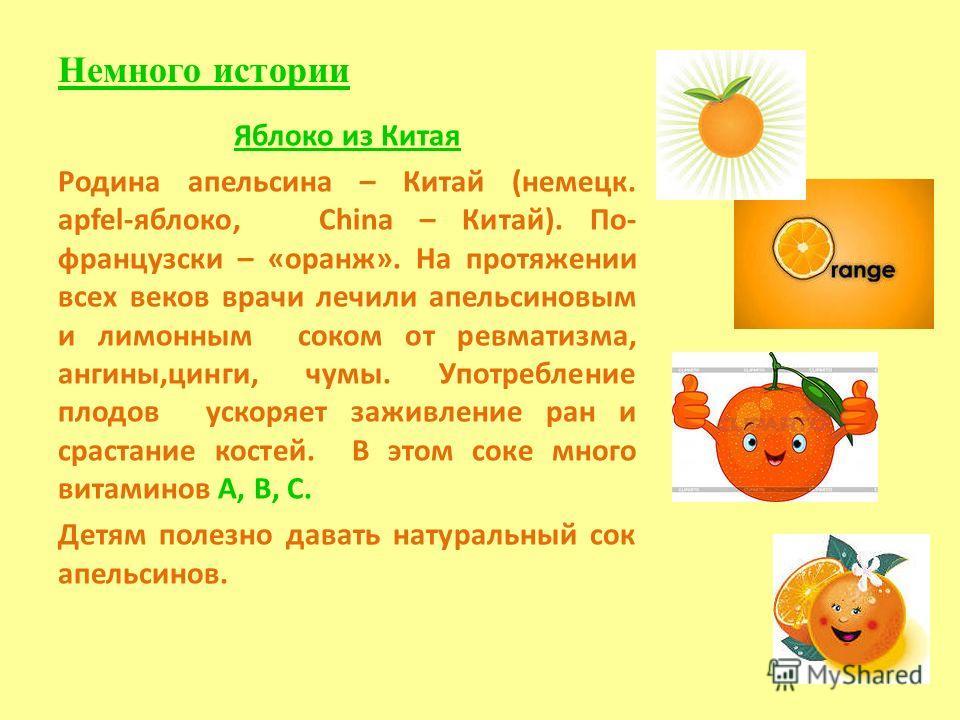 Немного истории Яблоко из Китая Родина апельсина – Китай (немецк. apfel-яблоко, China – Китай). По- французски – «оранж». На протяжении всех веков врачи лечили апельсиновым и лимонным соком от ревматизма, ангины,цинги, чумы. Употребление плодов ускор
