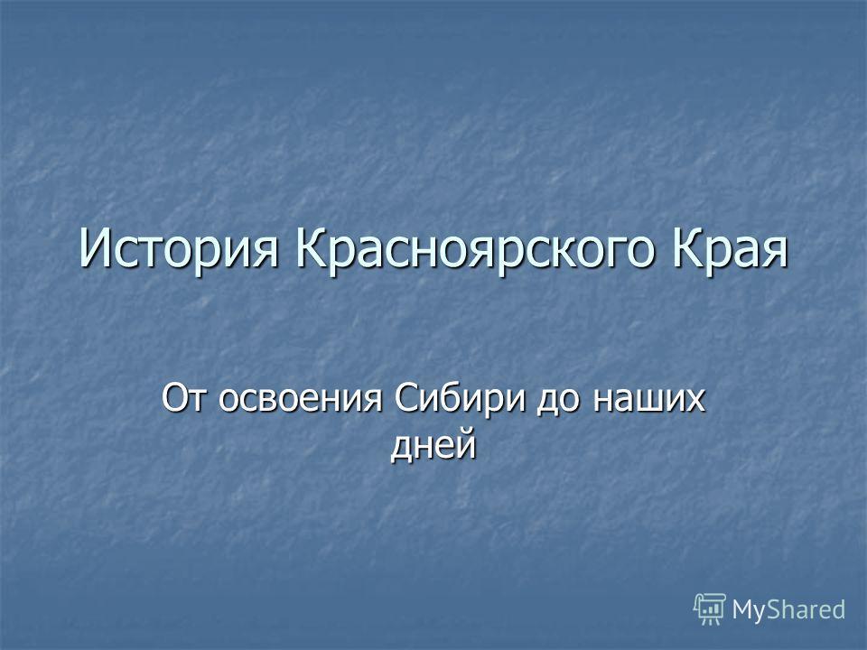 История Красноярского Края От освоения Сибири до наших дней