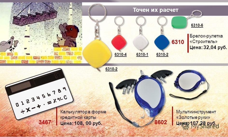 Точен их расчет Калькулятор в форме кредитной карты Цена: 108, 00 руб. 3467 Мультиинструмент «Золотые руки» Цена: 107,28 руб. 8602 Брелок-рулетка «Строитель» Цена: 32,04 руб. 6310 6310-2 6310-6 6310-46310-1