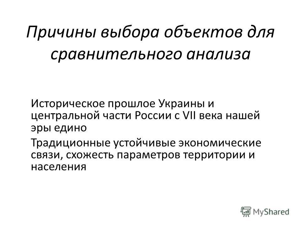 Причины выбора объектов для сравнительного анализа Историческое прошлое Украины и центральной части России с VII века нашей эры едино Традиционные устойчивые экономические связи, схожесть параметров территории и населения