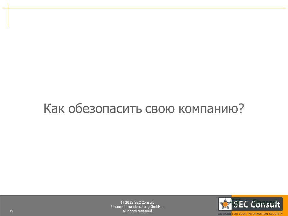 © 2013 SEC Consult Unternehmensberatung GmbH – All rights reserved Как обезопасить свою компанию? 19