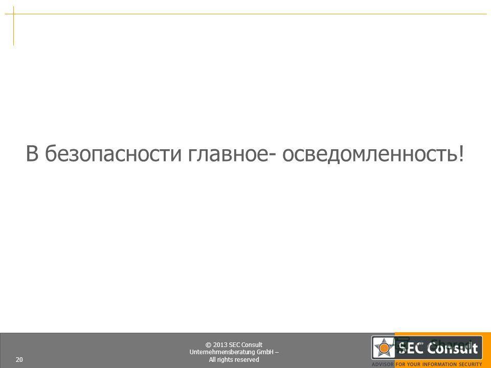 © 2013 SEC Consult Unternehmensberatung GmbH – All rights reserved В безопасности главное- осведомленность! 20